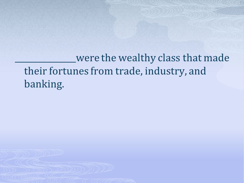 _______________were the wealthy class that made their fortunes from trade, industry, and banking.