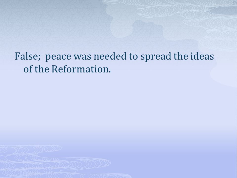 False; peace was needed to spread the ideas of the Reformation.