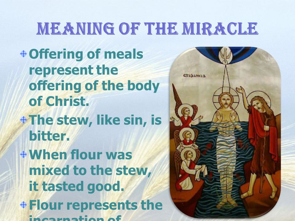 Meaning of the Miracle Offering of meals represent the offering of the body of Christ. The stew, like sin, is bitter. When flour was mixed to the stew