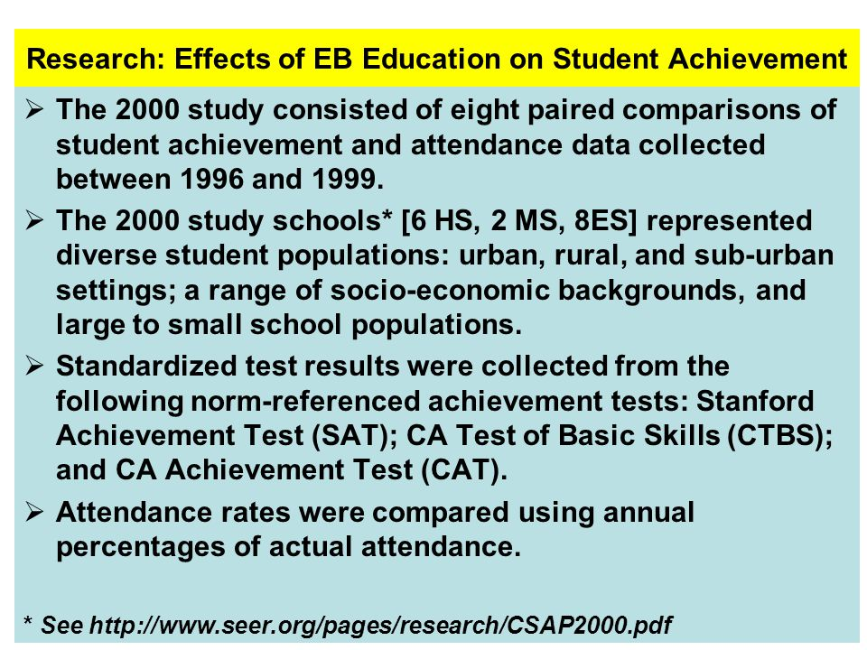 Research: Effects of EB Education on Student Achievement The 2000 study consisted of eight paired comparisons of student achievement and attendance data collected between 1996 and 1999.
