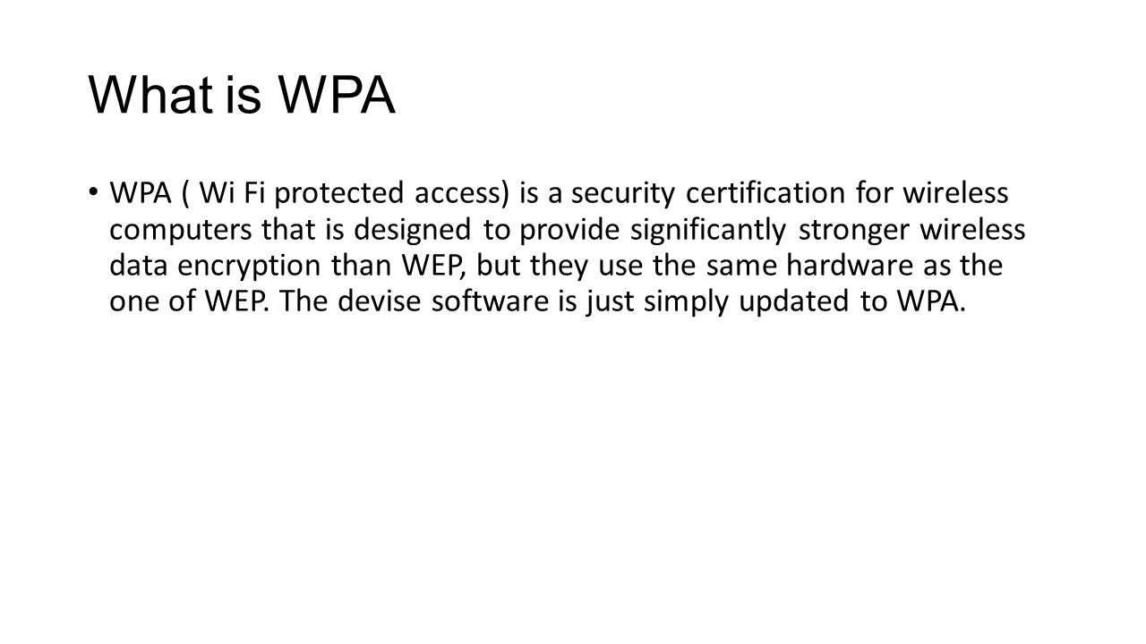 What is WPA WPA ( Wi Fi protected access) is a security certification for wireless computers that is designed to provide significantly stronger wirele