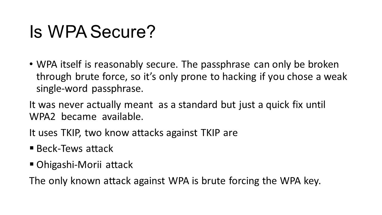 Is WPA Secure? WPA itself is reasonably secure. The passphrase can only be broken through brute force, so its only prone to hacking if you chose a wea