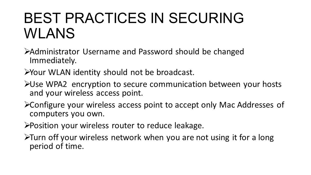 BEST PRACTICES IN SECURING WLANS Administrator Username and Password should be changed Immediately. Your WLAN identity should not be broadcast. Use WP