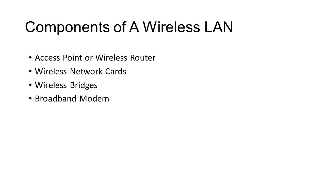 Components of A Wireless LAN Access Point or Wireless Router Wireless Network Cards Wireless Bridges Broadband Modem