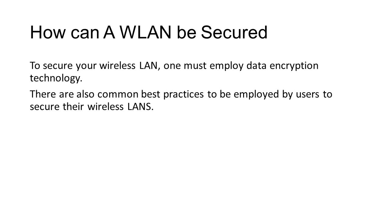 How can A WLAN be Secured To secure your wireless LAN, one must employ data encryption technology. There are also common best practices to be employed