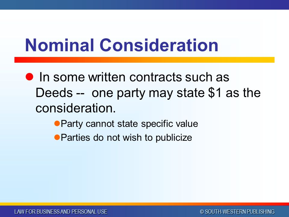 LAW FOR BUSINESS AND PERSONAL USE © SOUTH-WESTERN PUBLISHING Nominal Consideration In some written contracts such as Deeds -- one party may state $1 as the consideration.