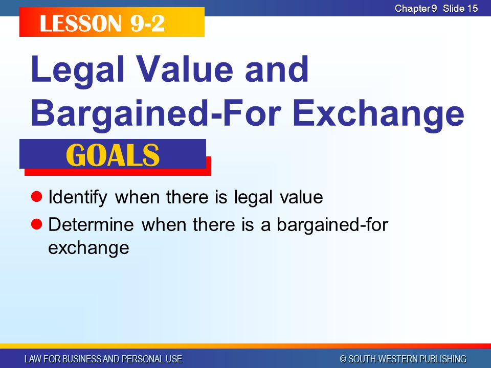 LAW FOR BUSINESS AND PERSONAL USE © SOUTH-WESTERN PUBLISHING Chapter 9Slide 15 Legal Value and Bargained-For Exchange Identify when there is legal value Determine when there is a bargained-for exchange LESSON 9-2 GOALS