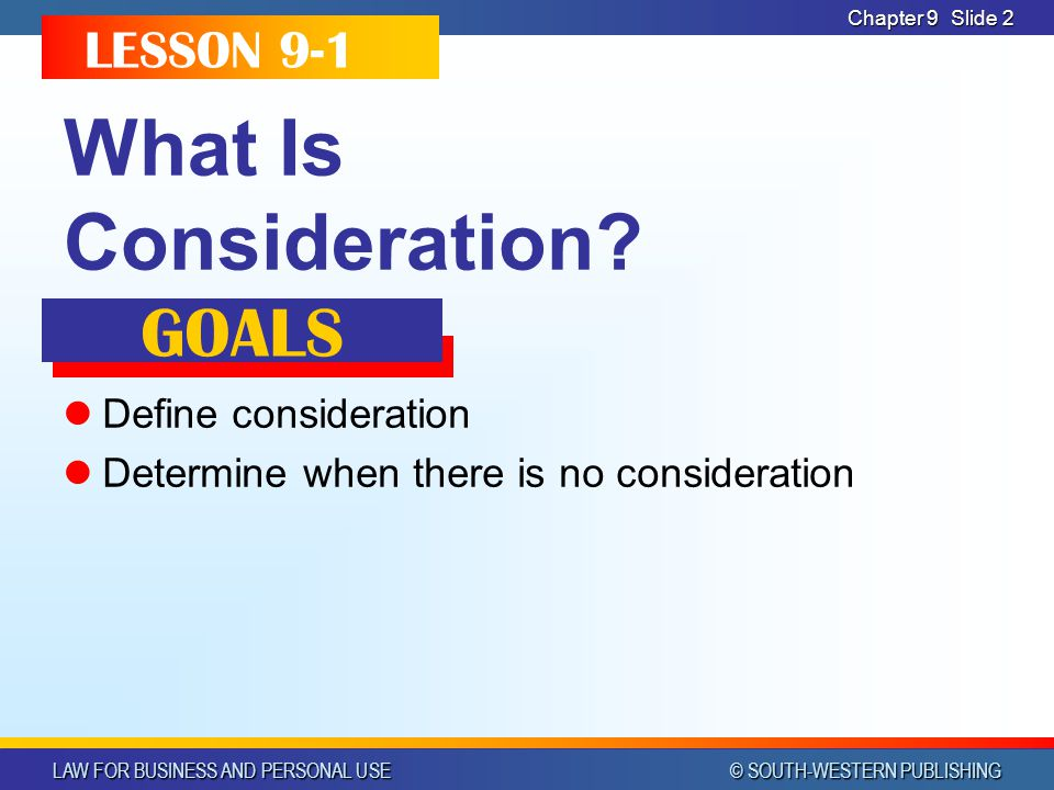 LAW FOR BUSINESS AND PERSONAL USE © SOUTH-WESTERN PUBLISHING Chapter 9Slide 2 What Is Consideration.