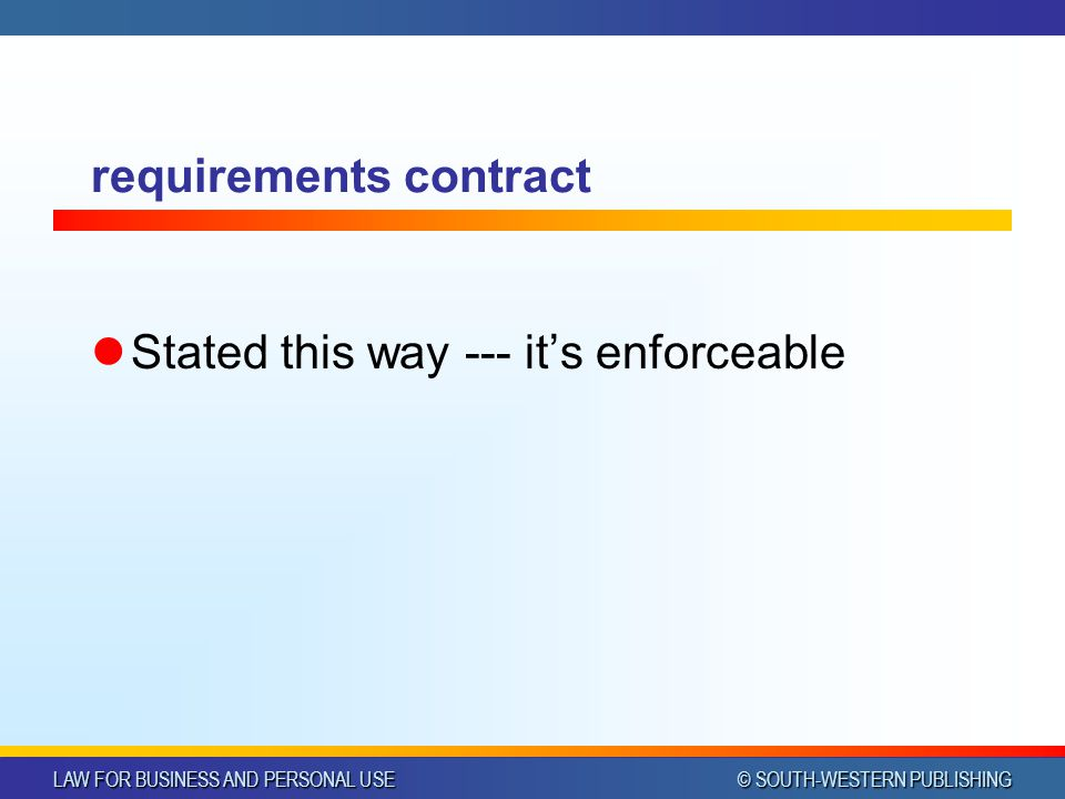 LAW FOR BUSINESS AND PERSONAL USE © SOUTH-WESTERN PUBLISHING requirements contract Stated this way --- its enforceable