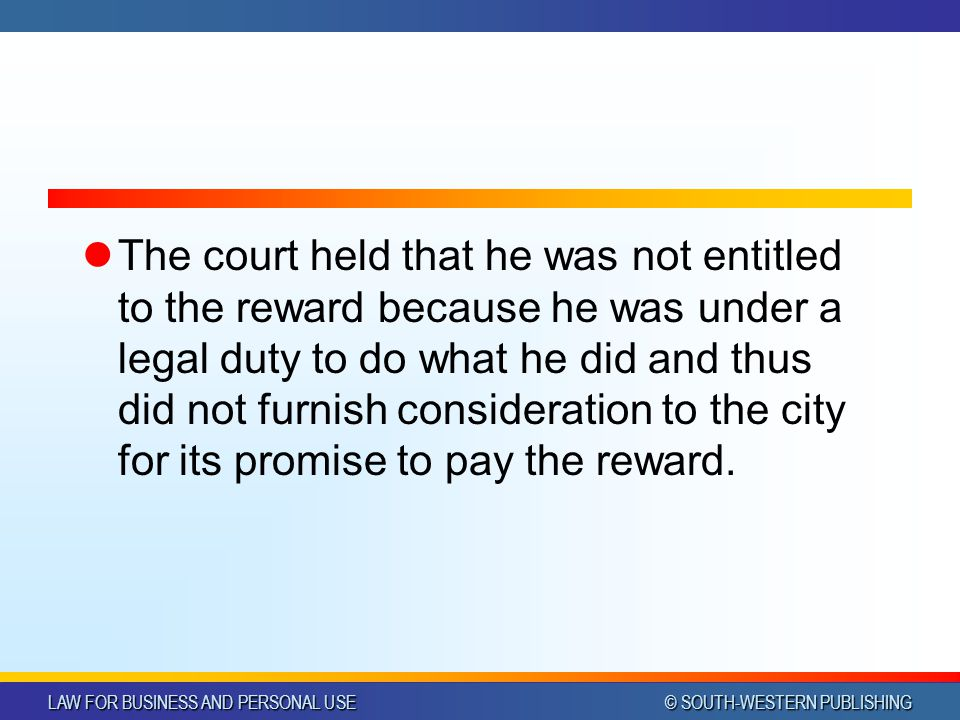 LAW FOR BUSINESS AND PERSONAL USE © SOUTH-WESTERN PUBLISHING The court held that he was not entitled to the reward because he was under a legal duty to do what he did and thus did not furnish consideration to the city for its promise to pay the reward.