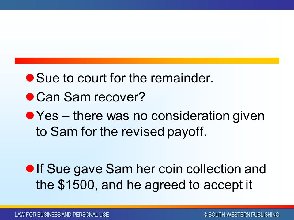 LAW FOR BUSINESS AND PERSONAL USE © SOUTH-WESTERN PUBLISHING Sue to court for the remainder. Can Sam recover? Yes – there was no consideration given t