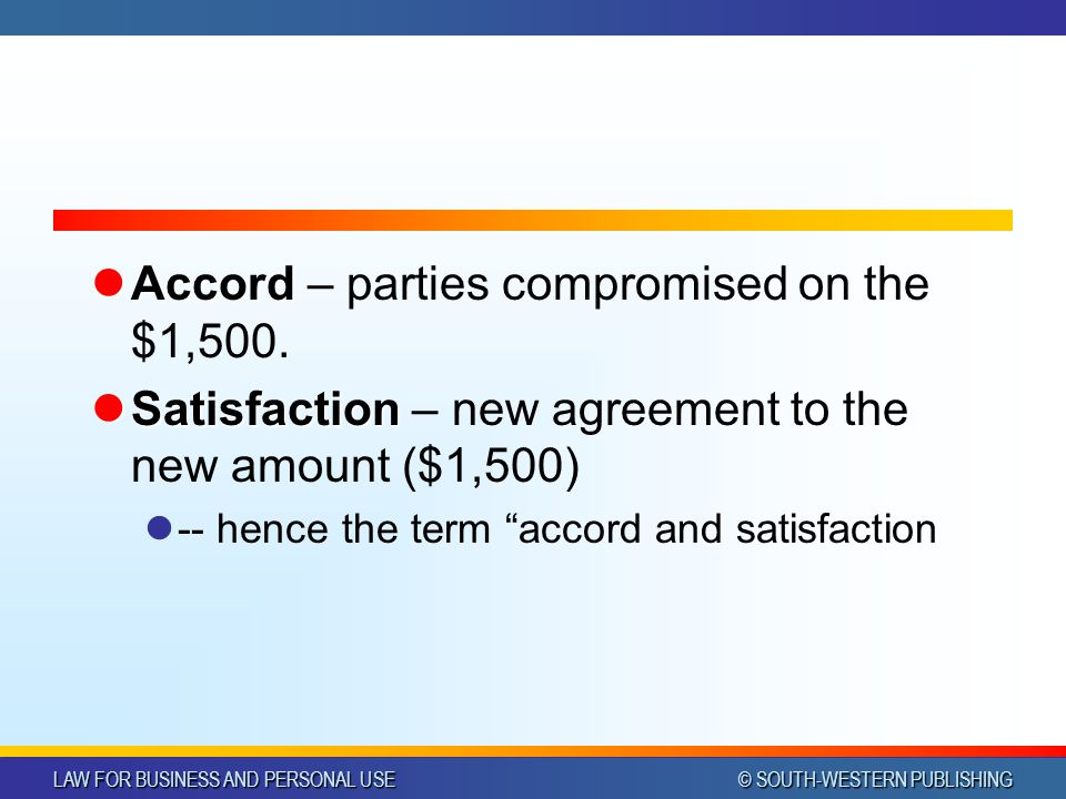 LAW FOR BUSINESS AND PERSONAL USE © SOUTH-WESTERN PUBLISHING Accord Accord – parties compromised on the $1,500. Satisfaction Satisfaction – new agreem