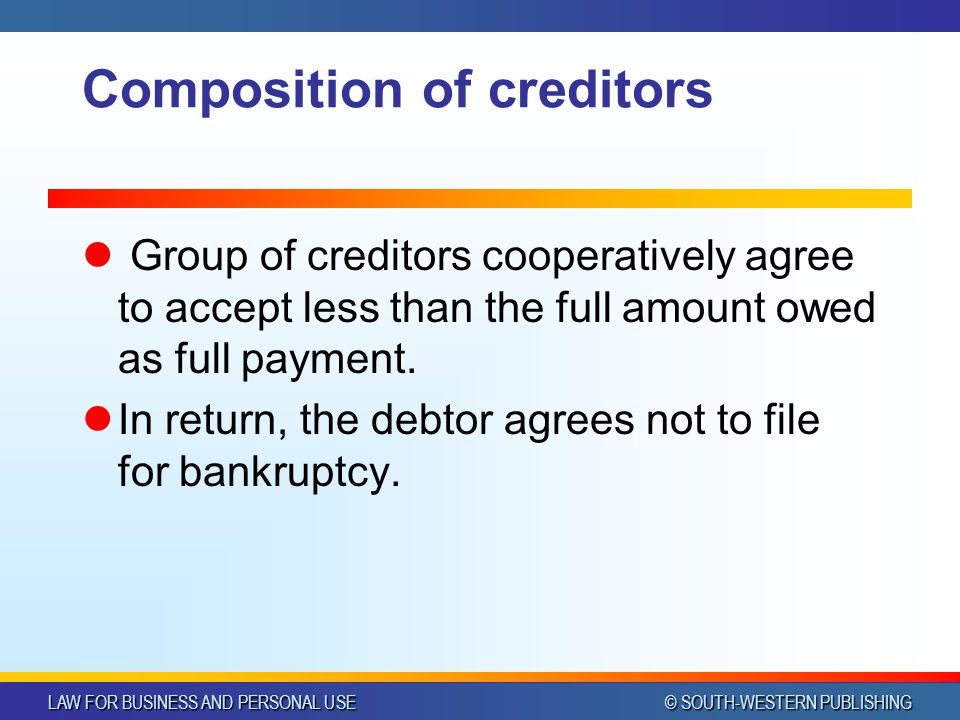 LAW FOR BUSINESS AND PERSONAL USE © SOUTH-WESTERN PUBLISHING Composition of creditors Group of creditors cooperatively agree to accept less than the full amount owed as full payment.