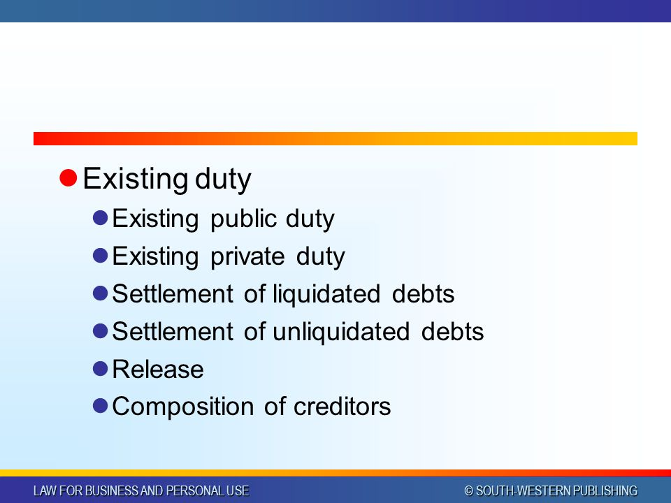 LAW FOR BUSINESS AND PERSONAL USE © SOUTH-WESTERN PUBLISHING Existing duty Existing public duty Existing private duty Settlement of liquidated debts Settlement of unliquidated debts Release Composition of creditors