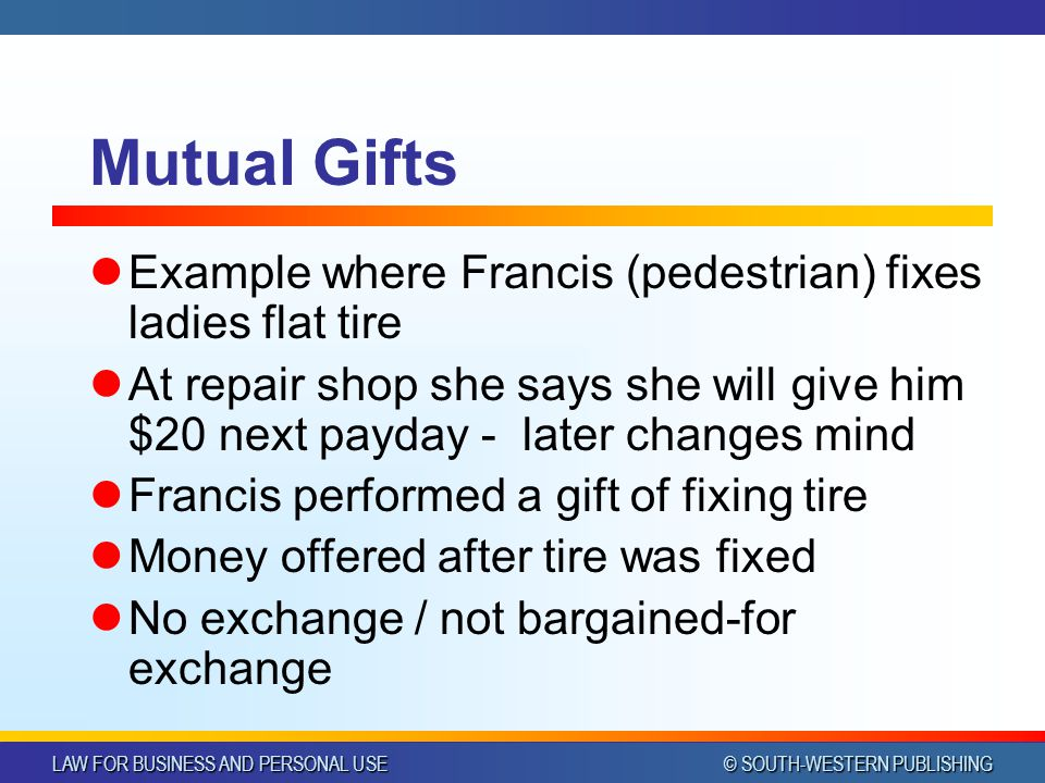 LAW FOR BUSINESS AND PERSONAL USE © SOUTH-WESTERN PUBLISHING Mutual Gifts Example where Francis (pedestrian) fixes ladies flat tire At repair shop she