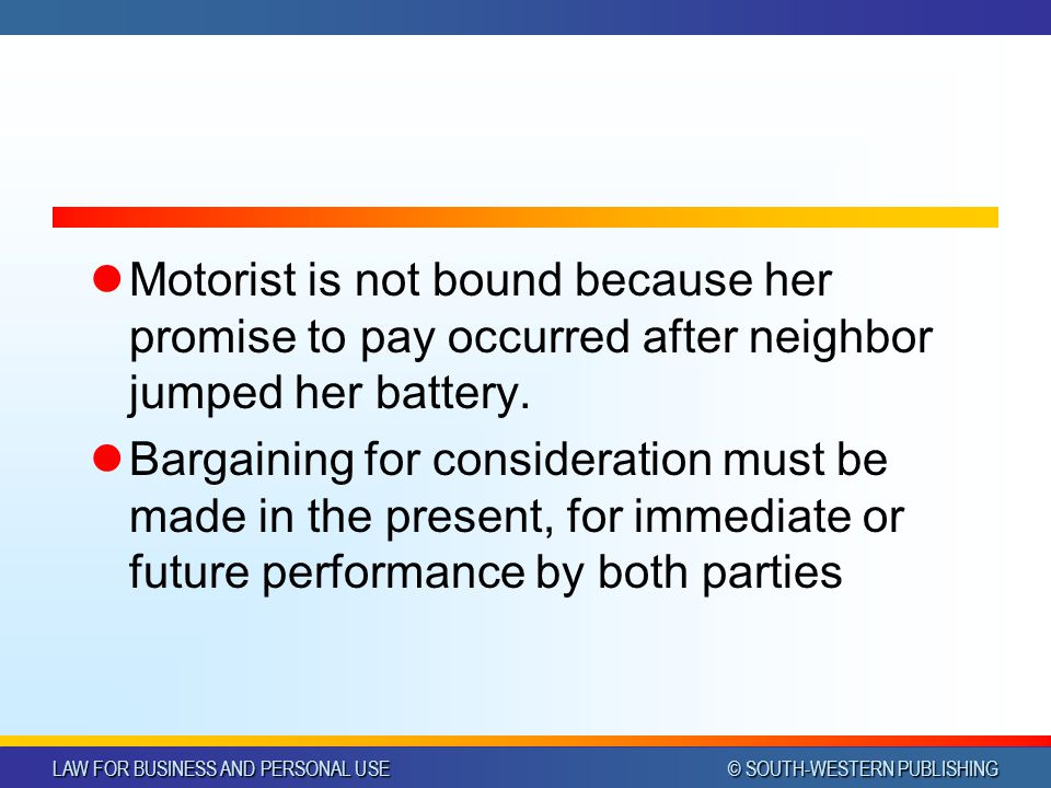 LAW FOR BUSINESS AND PERSONAL USE © SOUTH-WESTERN PUBLISHING Motorist is not bound because her promise to pay occurred after neighbor jumped her batte