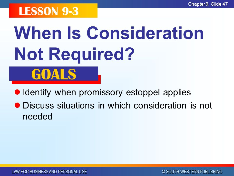 LAW FOR BUSINESS AND PERSONAL USE © SOUTH-WESTERN PUBLISHING Chapter 9Slide 47 When Is Consideration Not Required? Identify when promissory estoppel a