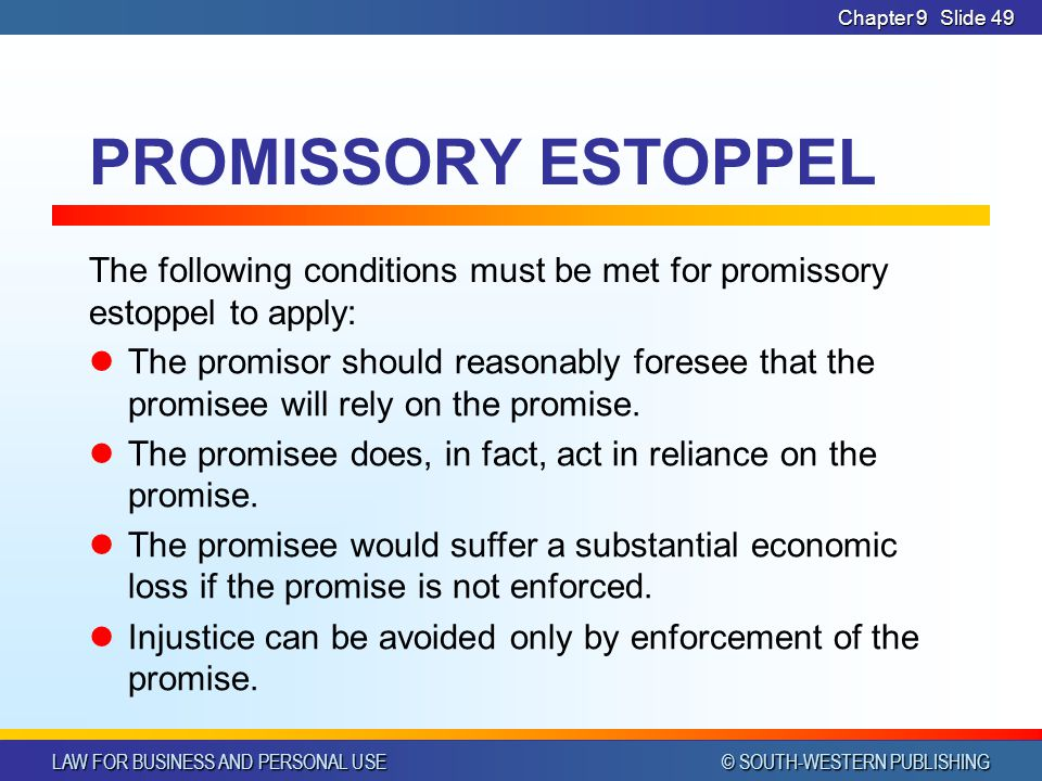 LAW FOR BUSINESS AND PERSONAL USE © SOUTH-WESTERN PUBLISHING Chapter 9Slide 49 PROMISSORY ESTOPPEL The following conditions must be met for promissory estoppel to apply: The promisor should reasonably foresee that the promisee will rely on the promise.