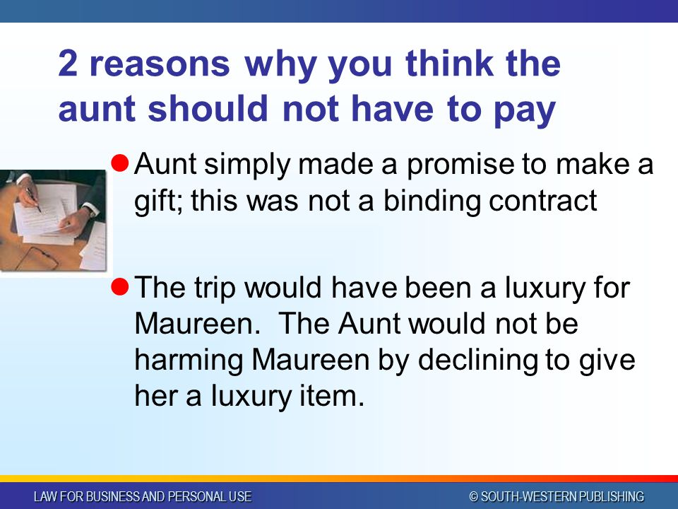 LAW FOR BUSINESS AND PERSONAL USE © SOUTH-WESTERN PUBLISHING 2 reasons why you think the aunt should not have to pay Aunt simply made a promise to make a gift; this was not a binding contract The trip would have been a luxury for Maureen.