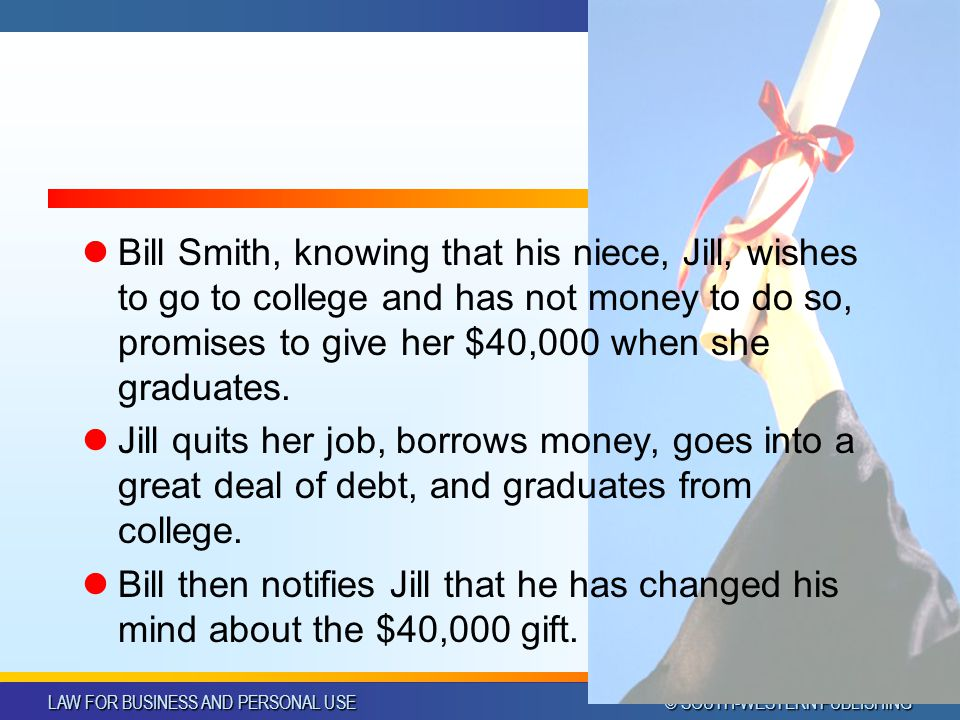 LAW FOR BUSINESS AND PERSONAL USE © SOUTH-WESTERN PUBLISHING Bill Smith, knowing that his niece, Jill, wishes to go to college and has not money to do