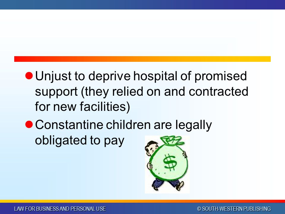 LAW FOR BUSINESS AND PERSONAL USE © SOUTH-WESTERN PUBLISHING Unjust to deprive hospital of promised support (they relied on and contracted for new facilities) Constantine children are legally obligated to pay