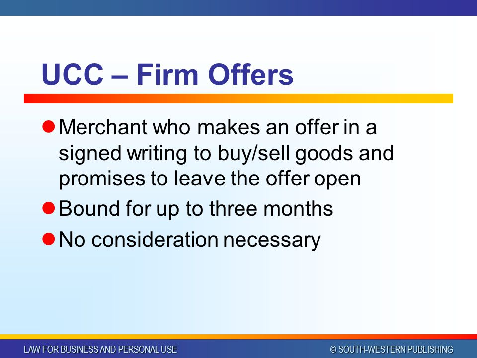LAW FOR BUSINESS AND PERSONAL USE © SOUTH-WESTERN PUBLISHING UCC – Firm Offers Merchant who makes an offer in a signed writing to buy/sell goods and p