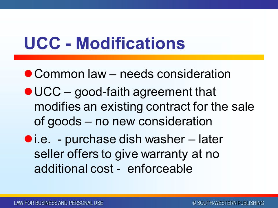 LAW FOR BUSINESS AND PERSONAL USE © SOUTH-WESTERN PUBLISHING UCC - Modifications Common law – needs consideration UCC – good-faith agreement that modifies an existing contract for the sale of goods – no new consideration i.e.