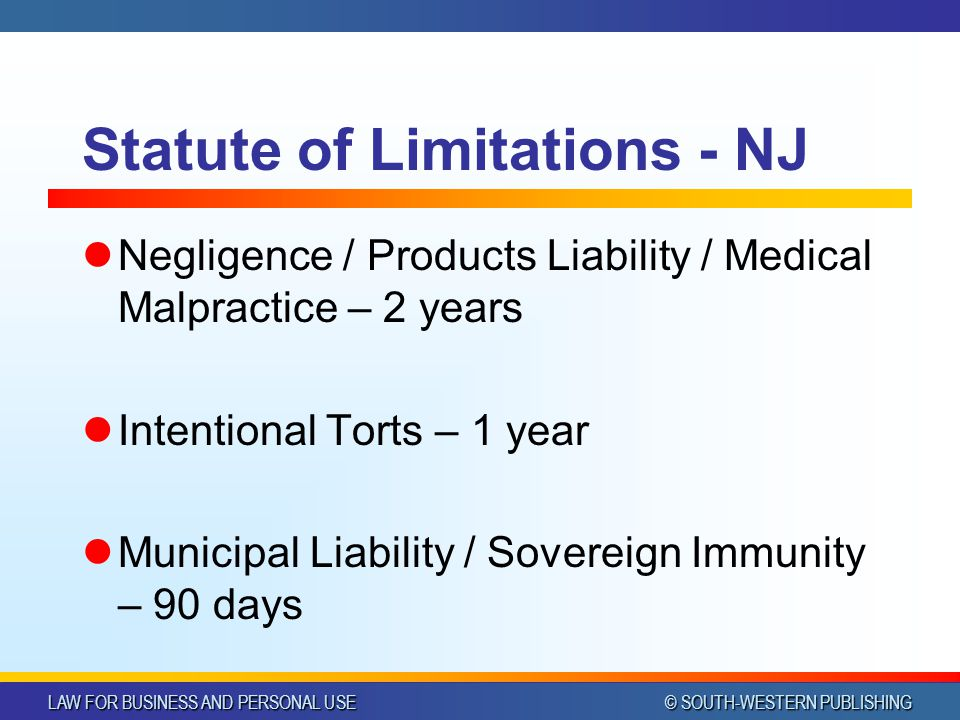 LAW FOR BUSINESS AND PERSONAL USE © SOUTH-WESTERN PUBLISHING Statute of Limitations - NJ Negligence / Products Liability / Medical Malpractice – 2 years Intentional Torts – 1 year Municipal Liability / Sovereign Immunity – 90 days