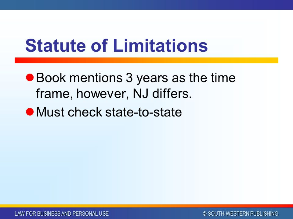 LAW FOR BUSINESS AND PERSONAL USE © SOUTH-WESTERN PUBLISHING Statute of Limitations Book mentions 3 years as the time frame, however, NJ differs. Must