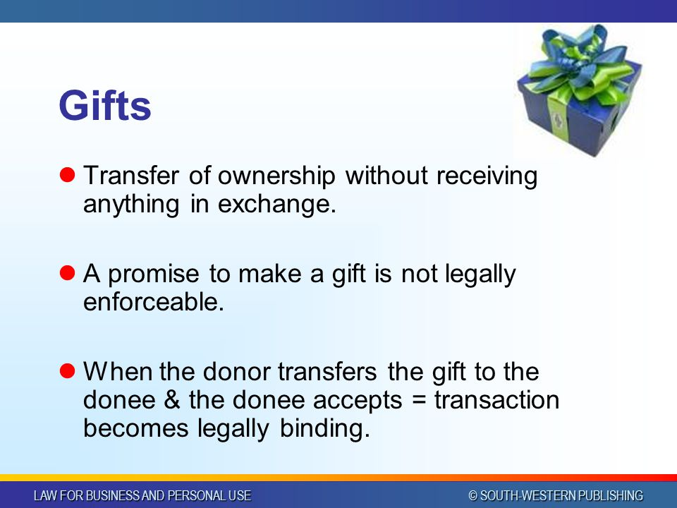 LAW FOR BUSINESS AND PERSONAL USE © SOUTH-WESTERN PUBLISHING Gifts Transfer of ownership without receiving anything in exchange. A promise to make a g