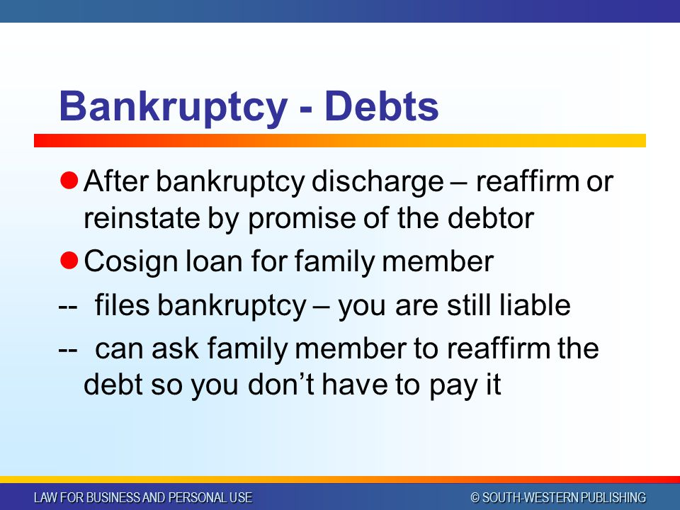 LAW FOR BUSINESS AND PERSONAL USE © SOUTH-WESTERN PUBLISHING Bankruptcy - Debts After bankruptcy discharge – reaffirm or reinstate by promise of the d