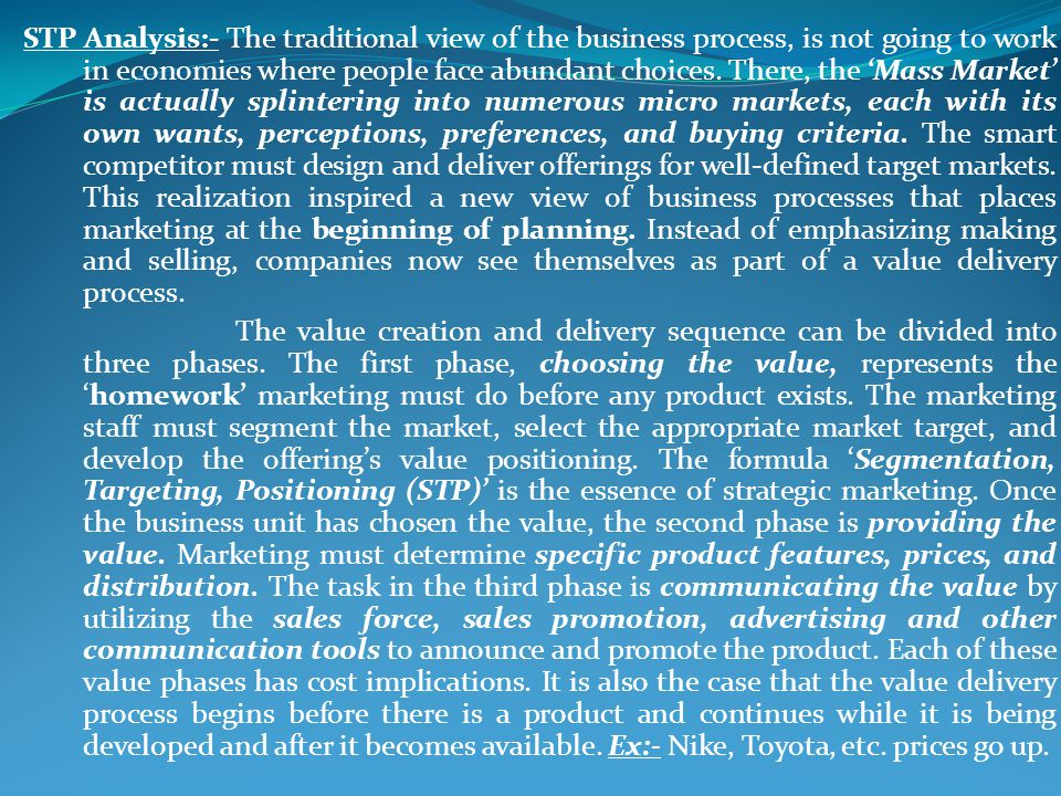 STP Analysis:- The traditional view of the business process, is not going to work in economies where people face abundant choices. There, the Mass Mar