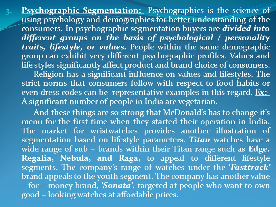 3. Psychographic Segmentation:- Psychographics is the science of using psychology and demographics for better understanding of the consumers. In psych