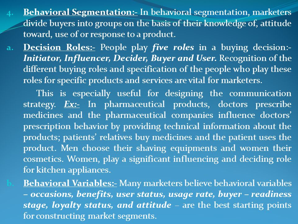 4. Behavioral Segmentation:- In behavioral segmentation, marketers divide buyers into groups on the basis of their knowledge of, attitude toward, use