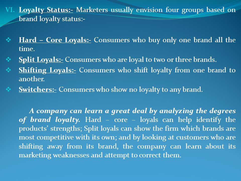 VI. Loyalty Status:- Marketers usually envision four groups based on brand loyalty status:- Hard – Core Loyals:- Consumers who buy only one brand all