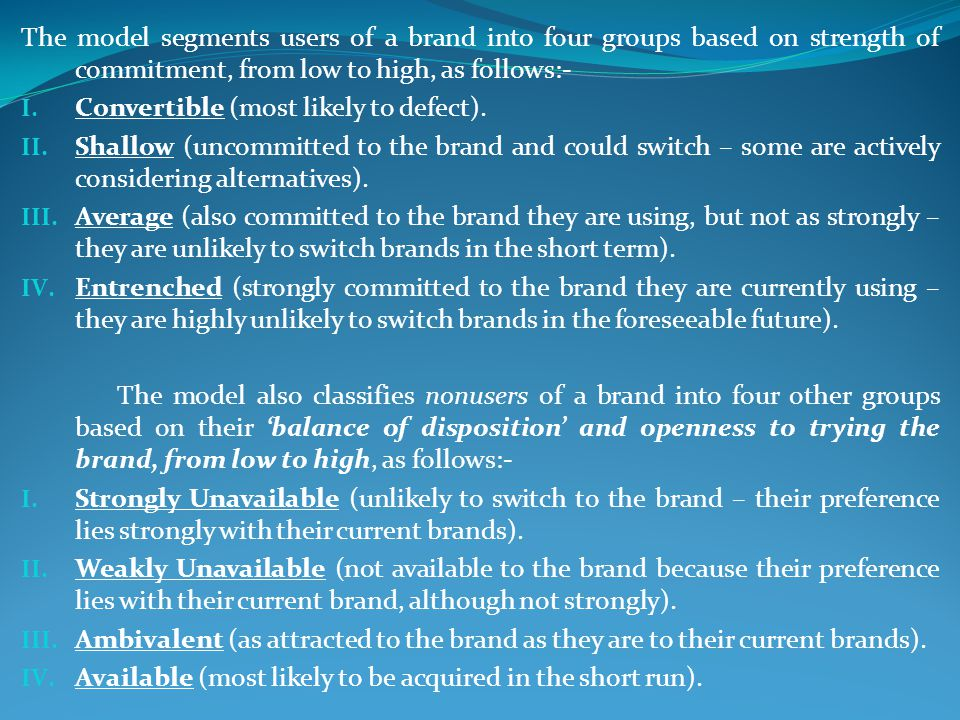 The model segments users of a brand into four groups based on strength of commitment, from low to high, as follows:- I. Convertible (most likely to de