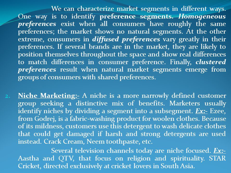 We can characterize market segments in different ways. One way is to identify preference segments. Homogeneous preferences exist when all consumers ha