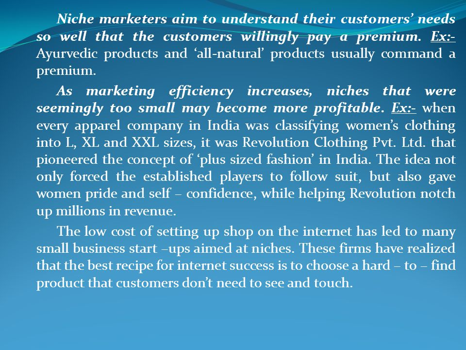 Niche marketers aim to understand their customers needs so well that the customers willingly pay a premium. Ex:- Ayurvedic products and all-natural pr