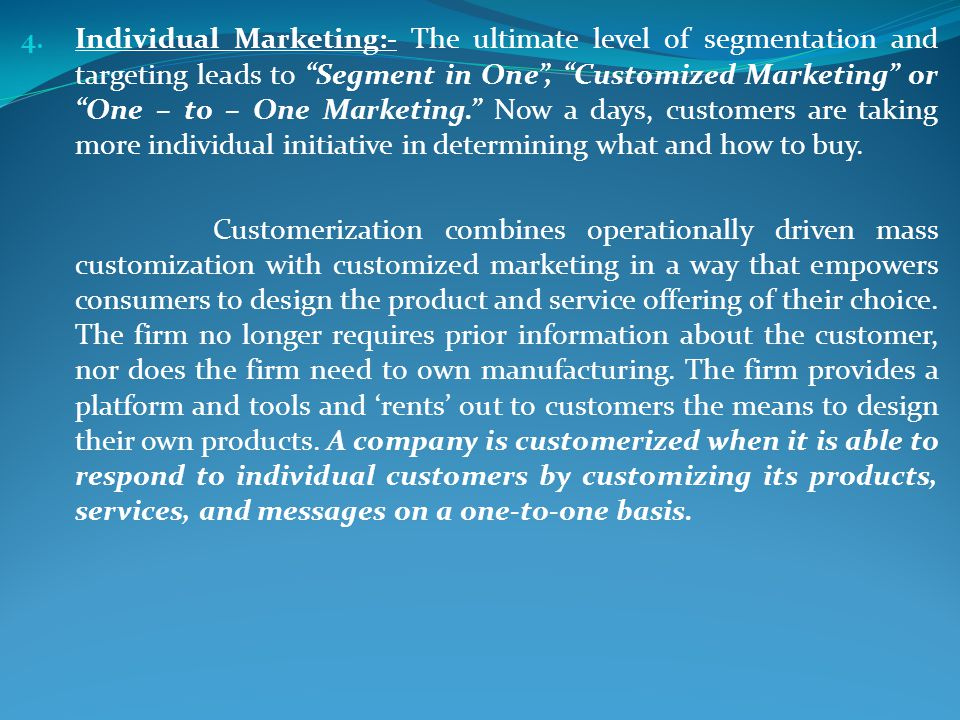 4. Individual Marketing:- The ultimate level of segmentation and targeting leads to Segment in One, Customized Marketing or One – to – One Marketing.