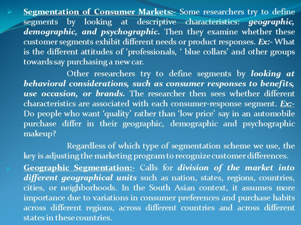 Segmentation of Consumer Markets:- Some researchers try to define segments by looking at descriptive characteristics: geographic, demographic, and psy
