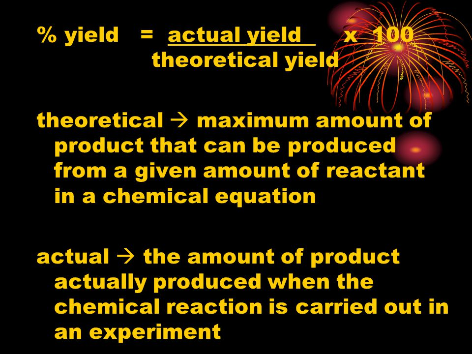 % yield = actual yield x 100 theoretical yield theoretical maximum amount of product that can be produced from a given amount of reactant in a chemica