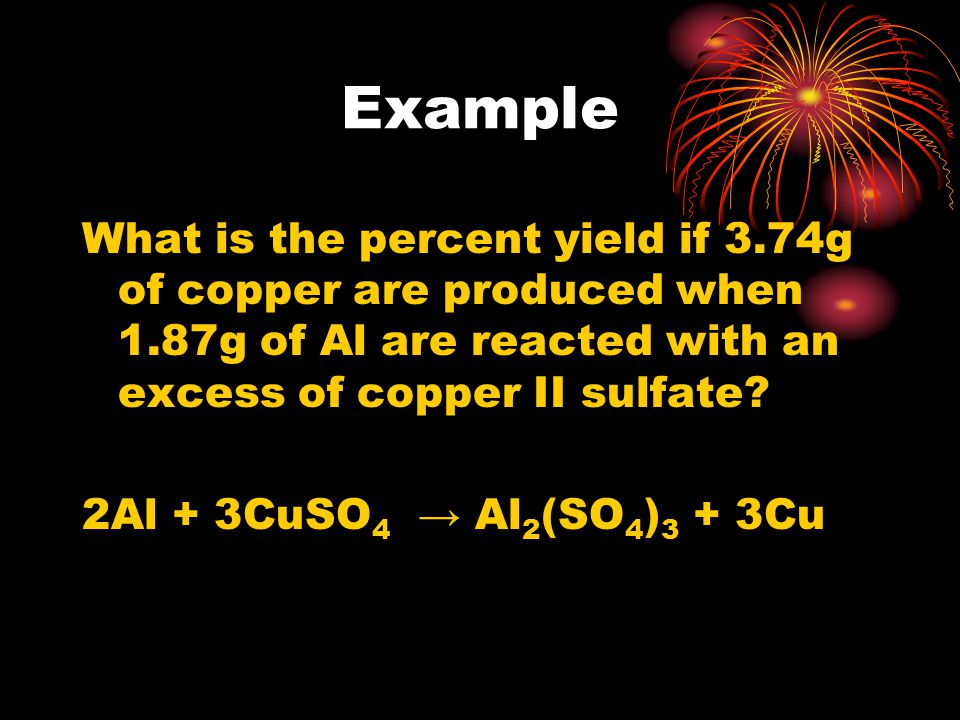 Example What is the percent yield if 3.74g of copper are produced when 1.87g of Al are reacted with an excess of copper II sulfate? 2Al + 3CuSO 4 Al 2