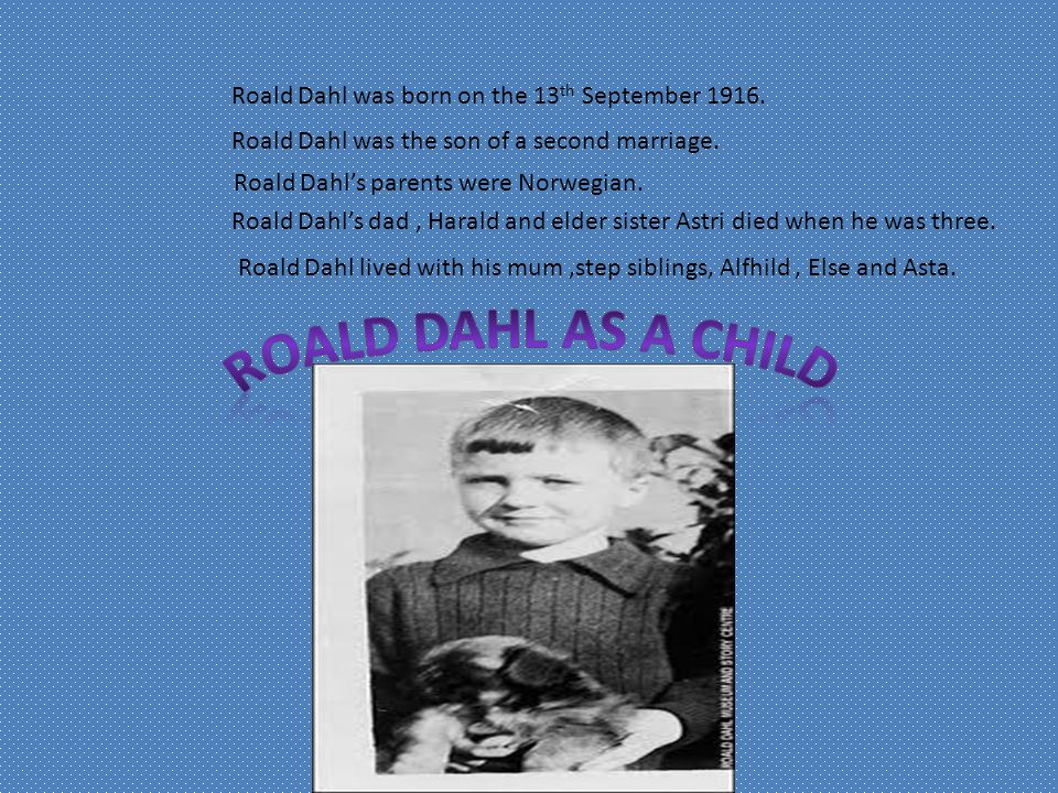 Roald Dahl was born on the 13 th September 1916. Roald Dahl was the son of a second marriage.