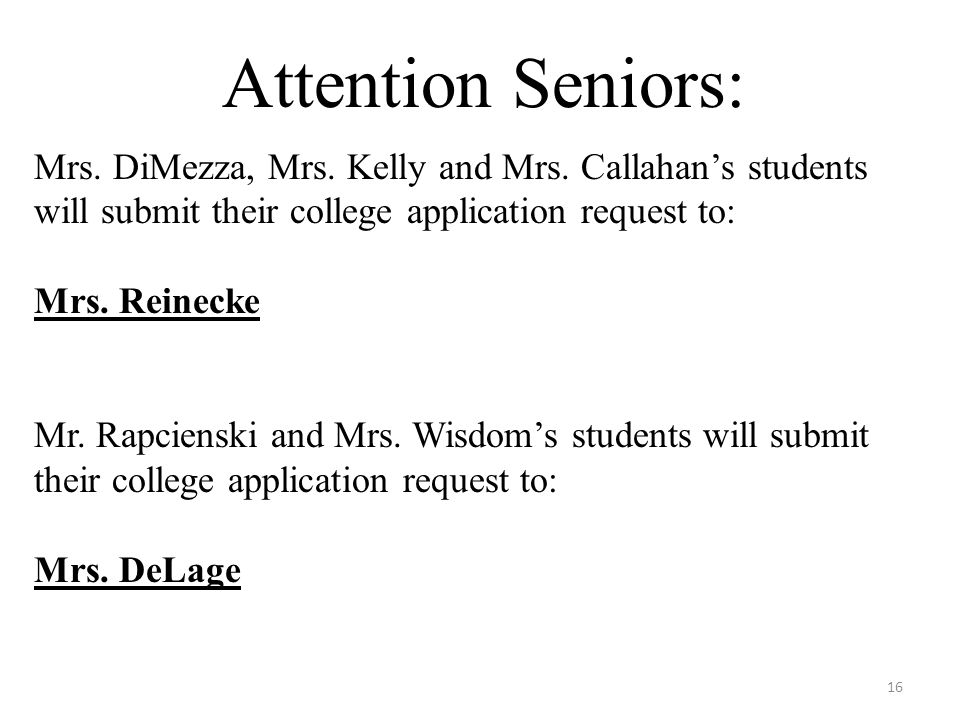 Attention Seniors: Mrs. DiMezza, Mrs. Kelly and Mrs. Callahans students will submit their college application request to: Mrs. Reinecke Mr. Rapcienski