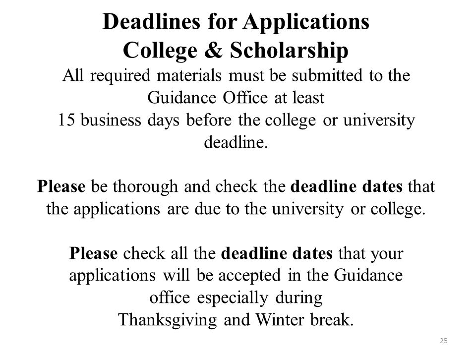 Deadlines for Applications College & Scholarship All required materials must be submitted to the Guidance Office at least 15 business days before the college or university deadline.