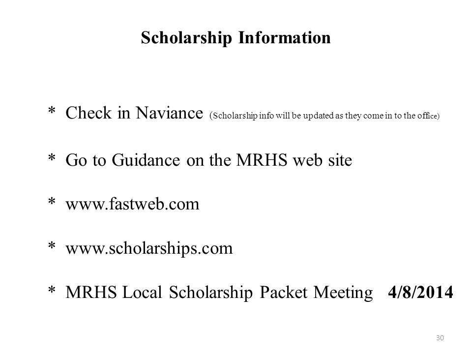 Scholarship Information * Check in Naviance ( Scholarship info will be updated as they come in to the off ice) * Go to Guidance on the MRHS web site * www.fastweb.com * www.scholarships.com * MRHS Local Scholarship Packet Meeting 4/8/2014 30