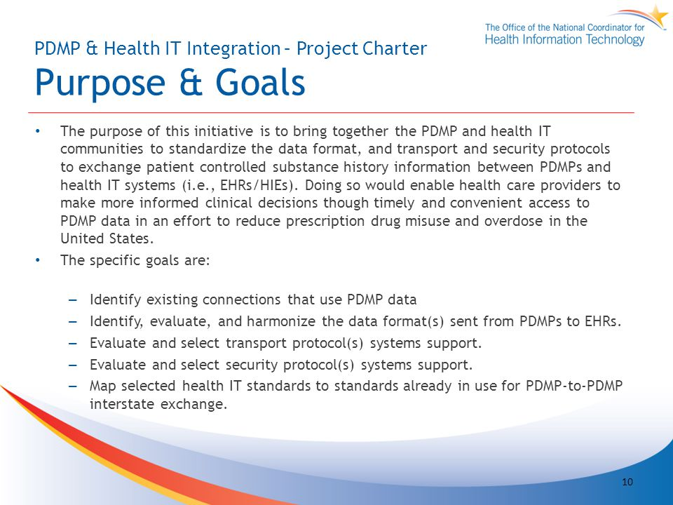 PDMP & Health IT Integration – Project Charter Purpose & Goals The purpose of this initiative is to bring together the PDMP and health IT communities to standardize the data format, and transport and security protocols to exchange patient controlled substance history information between PDMPs and health IT systems (i.e., EHRs/HIEs).