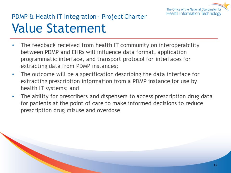 PDMP & Health IT Integration – Project Charter Value Statement The feedback received from health IT community on interoperability between PDMP and EHRs will influence data format, application programmatic interface, and transport protocol for interfaces for extracting data from PDMP instances; The outcome will be a specification describing the data interface for extracting prescription information from a PDMP instance for use by health IT systems; and The ability for prescribers and dispensers to access prescription drug data for patients at the point of care to make informed decisions to reduce prescription drug misuse and overdose 12