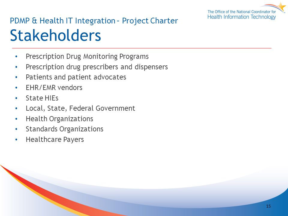 PDMP & Health IT Integration – Project Charter Stakeholders Prescription Drug Monitoring Programs Prescription drug prescribers and dispensers Patients and patient advocates EHR/EMR vendors State HIEs Local, State, Federal Government Health Organizations Standards Organizations Healthcare Payers 15