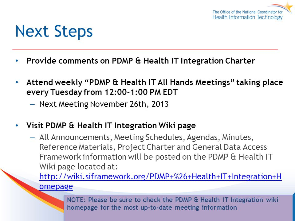 Next Steps Provide comments on PDMP & Health IT Integration Charter Attend weekly PDMP & Health IT All Hands Meetings taking place every Tuesday from 12:00-1:00 PM EDT – Next Meeting November 26th, 2013 Visit PDMP & Health IT Integration Wiki page – All Announcements, Meeting Schedules, Agendas, Minutes, Reference Materials, Project Charter and General Data Access Framework information will be posted on the PDMP & Health IT Wiki page located at: http://wiki.siframework.org/PDMP+%26+Health+IT+Integration+H omepage http://wiki.siframework.org/PDMP+%26+Health+IT+Integration+H omepage 18 NOTE: Please be sure to check the PDMP & Health IT Integration wiki homepage for the most up-to-date meeting information